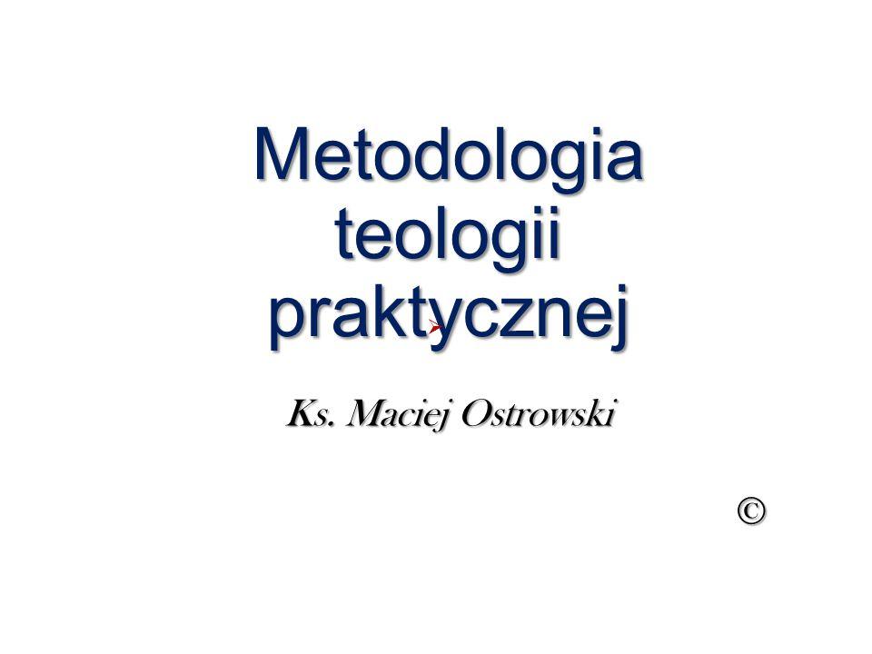 Metodologia teologii praktycznej Ks. Maciej Ostrowski © 