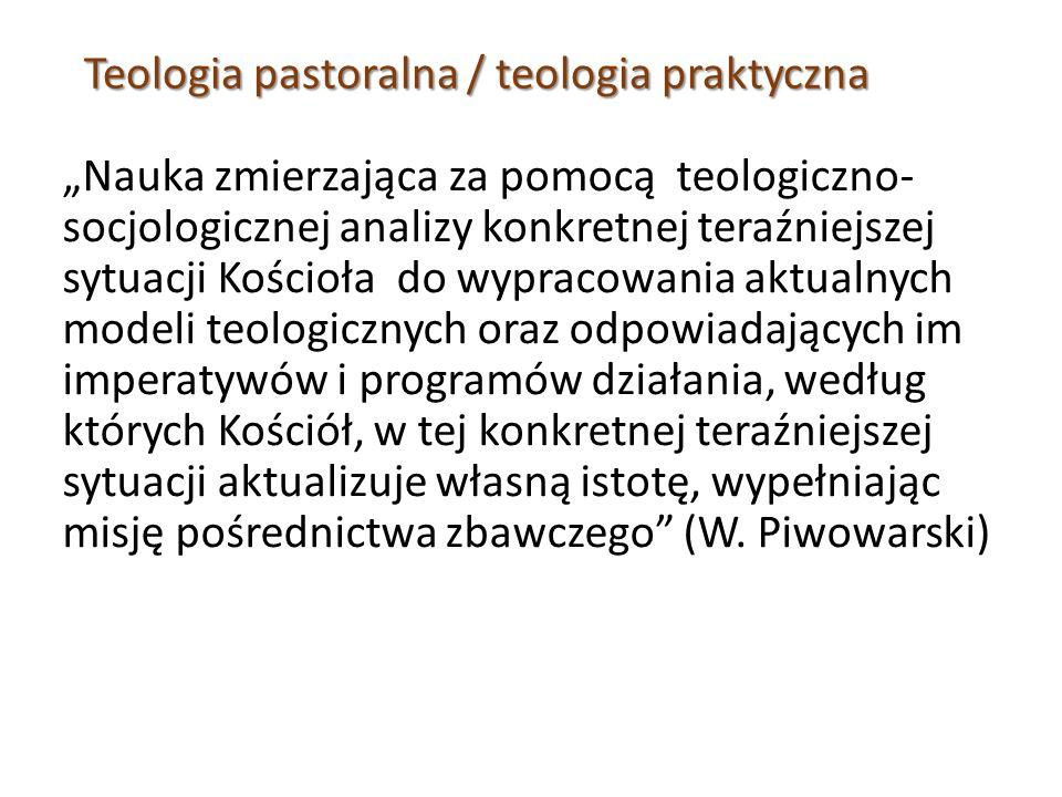 """Teologia pastoralna / teologia praktyczna """"Nauka zmierzająca za pomocą teologiczno- socjologicznej analizy konkretnej teraźniejszej sytuacji Kościoła do wypracowania aktualnych modeli teologicznych oraz odpowiadających im imperatywów i programów działania, według których Kościół, w tej konkretnej teraźniejszej sytuacji aktualizuje własną istotę, wypełniając misję pośrednictwa zbawczego (W."""