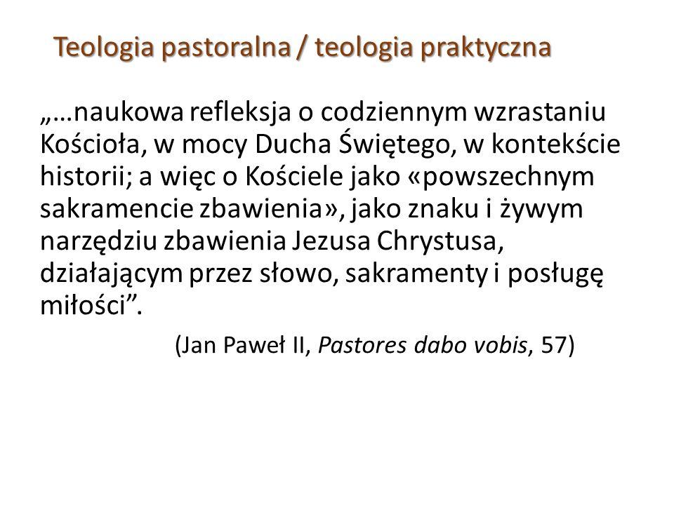 """Teologia pastoralna / teologia praktyczna """"…naukowa refleksja o codziennym wzrastaniu Kościoła, w mocy Ducha Świętego, w kontekście historii; a więc o Kościele jako «powszechnym sakramencie zbawienia», jako znaku i żywym narzędziu zbawienia Jezusa Chrystusa, działającym przez słowo, sakramenty i posługę miłości ."""