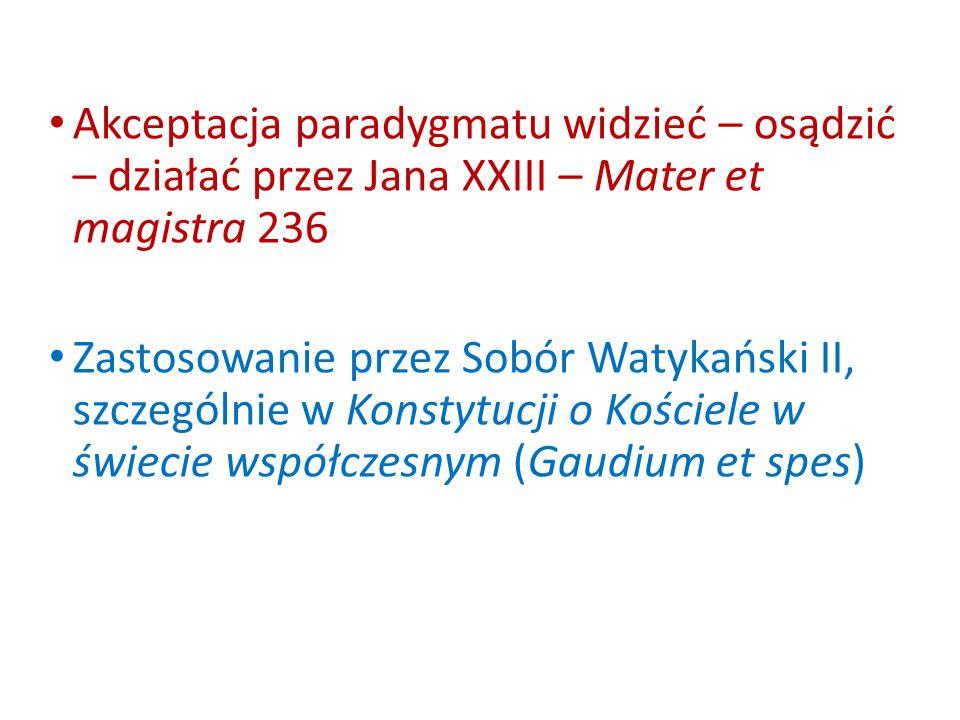 Akceptacja paradygmatu widzieć – osądzić – działać przez Jana XXIII – Mater et magistra 236 Zastosowanie przez Sobór Watykański II, szczególnie w Konstytucji o Kościele w świecie współczesnym (Gaudium et spes)