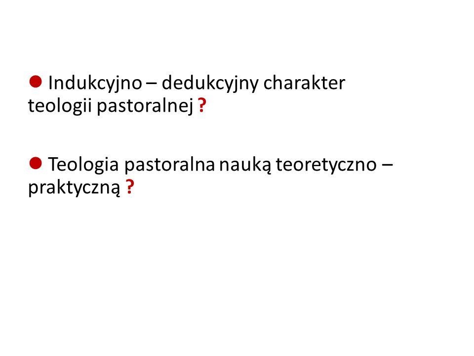 Indukcyjno – dedukcyjny charakter teologii pastoralnej .