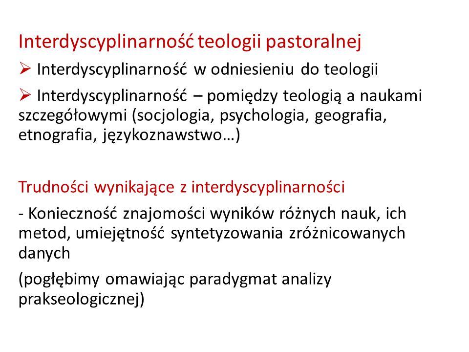 Interdyscyplinarność teologii pastoralnej  Interdyscyplinarność w odniesieniu do teologii  Interdyscyplinarność – pomiędzy teologią a naukami szczegółowymi (socjologia, psychologia, geografia, etnografia, językoznawstwo…) Trudności wynikające z interdyscyplinarności - Konieczność znajomości wyników różnych nauk, ich metod, umiejętność syntetyzowania zróżnicowanych danych (pogłębimy omawiając paradygmat analizy prakseologicznej)
