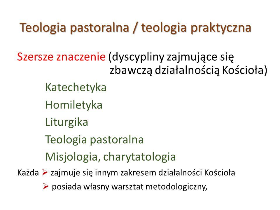 Teologia pastoralna / teologia praktyczna Szersze znaczenie (dyscypliny zajmujące się zbawczą działalnością Kościoła) Katechetyka Homiletyka Liturgika Teologia pastoralna Misjologia, charytatologia Każda  zajmuje się innym zakresem działalności Kościoła  posiada własny warsztat metodologiczny,