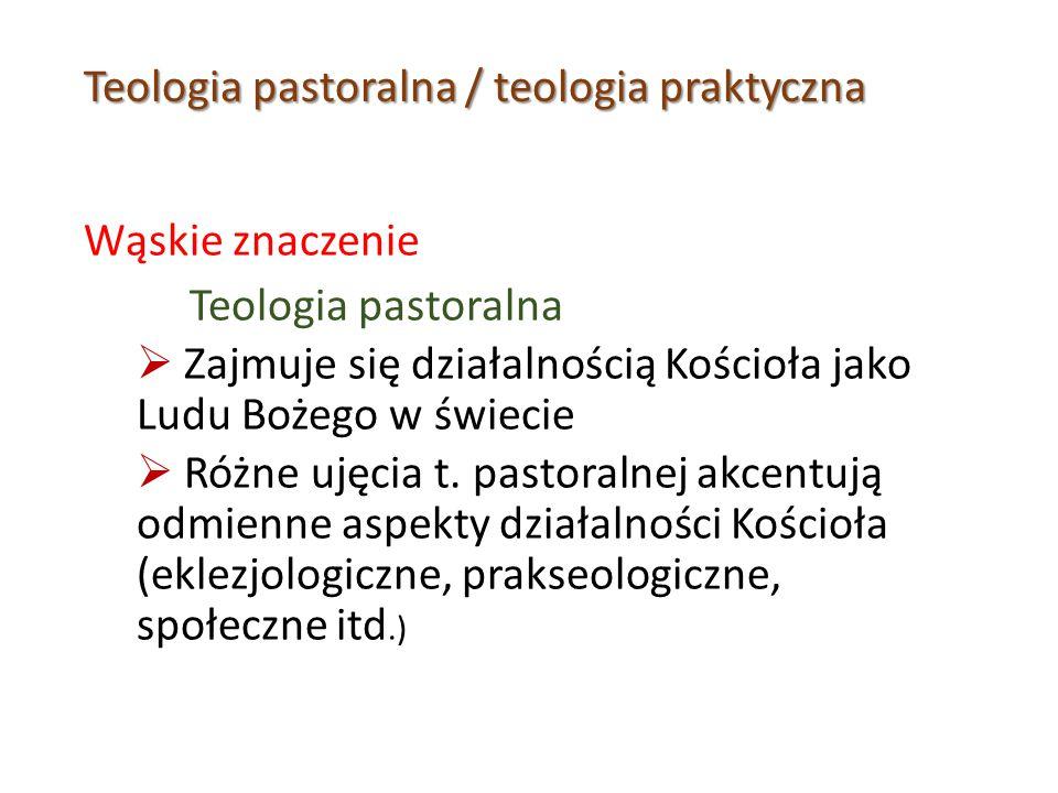 Teologia pastoralna / teologia praktyczna Wąskie znaczenie Teologia pastoralna  Zajmuje się działalnością Kościoła jako Ludu Bożego w świecie  Różne ujęcia t.
