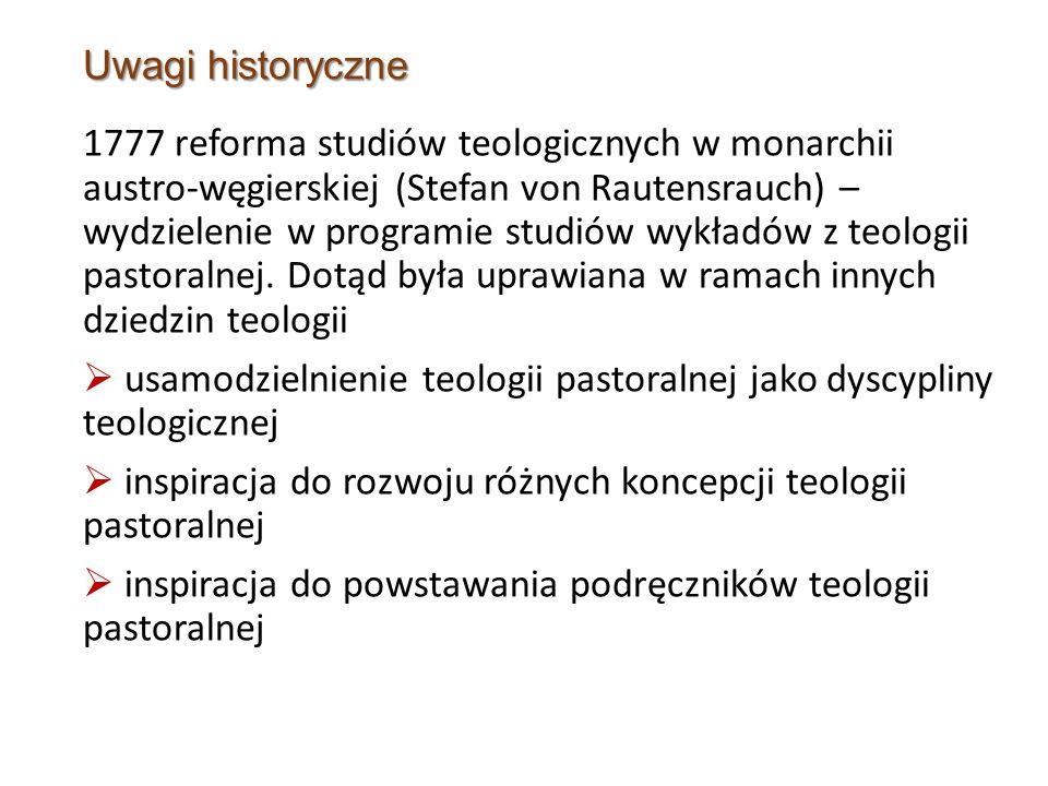 Uwagi historyczne 1777 reforma studiów teologicznych w monarchii austro-węgierskiej (Stefan von Rautensrauch) – wydzielenie w programie studiów wykładów z teologii pastoralnej.