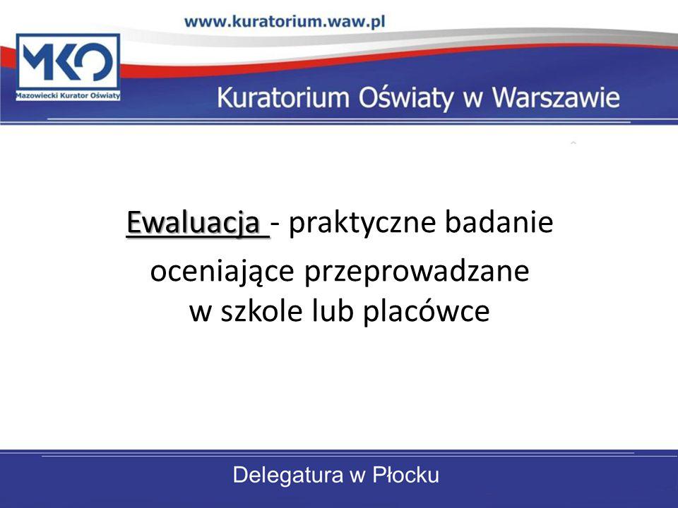 Ewaluacja Ewaluacja - praktyczne badanie oceniające przeprowadzane w szkole lub placówce