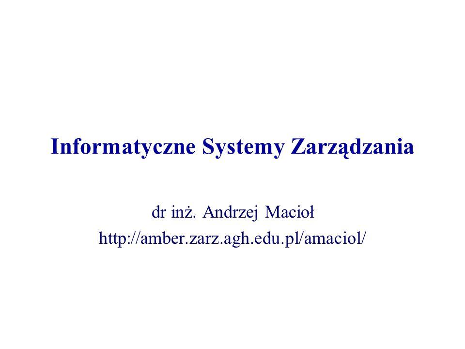 Informatyczne Systemy Zarządzania dr inż. Andrzej Macioł http://amber.zarz.agh.edu.pl/amaciol/
