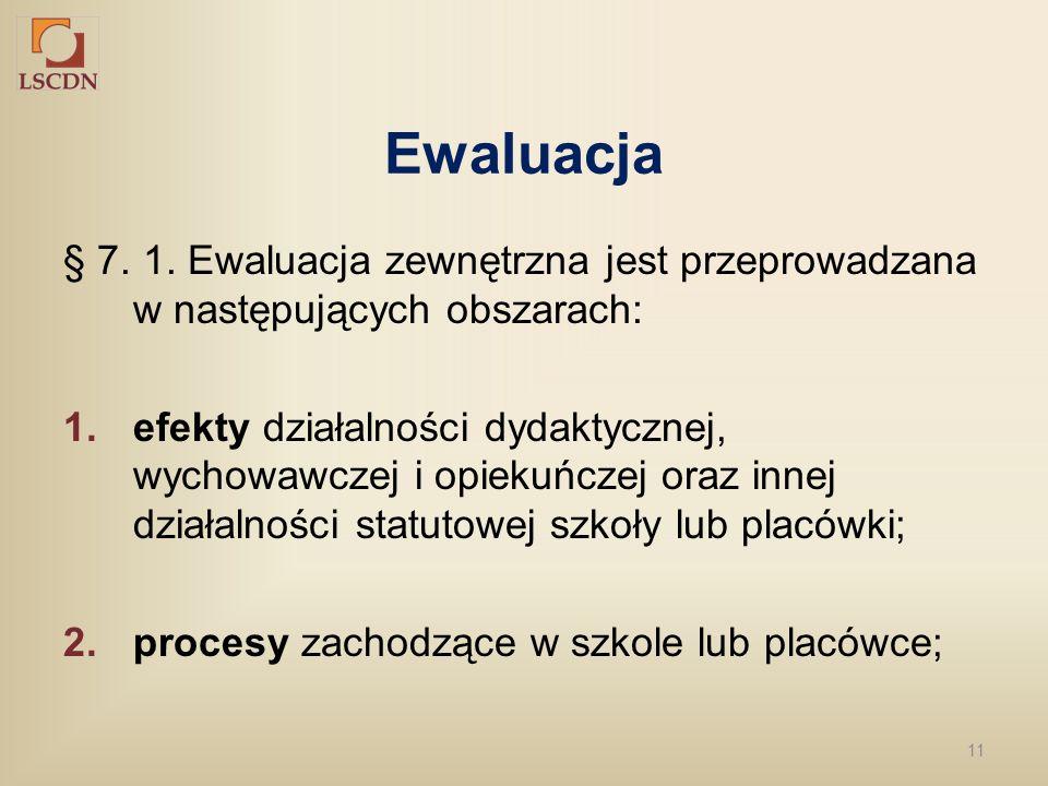 11 Ewaluacja § 7. 1. Ewaluacja zewnętrzna jest przeprowadzana w następujących obszarach: 1.efekty działalności dydaktycznej, wychowawczej i opiekuńcze