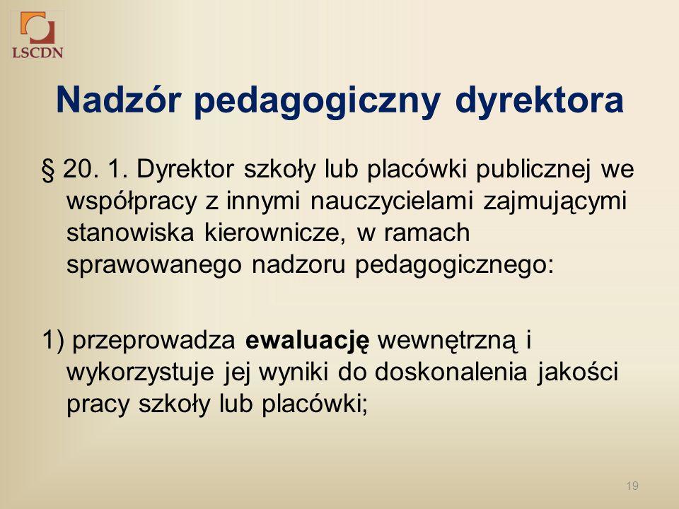 19 Nadzór pedagogiczny dyrektora § 20. 1. Dyrektor szkoły lub placówki publicznej we współpracy z innymi nauczycielami zajmującymi stanowiska kierowni
