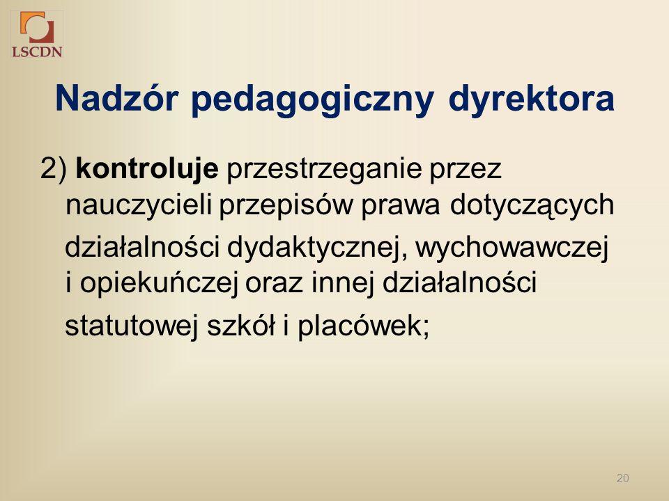 20 Nadzór pedagogiczny dyrektora 2) kontroluje przestrzeganie przez nauczycieli przepisów prawa dotyczących działalności dydaktycznej, wychowawczej i