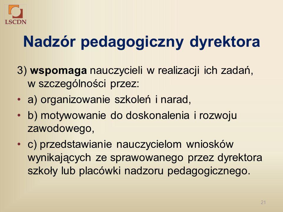 21 Nadzór pedagogiczny dyrektora 3) wspomaga nauczycieli w realizacji ich zadań, w szczególności przez: a) organizowanie szkoleń i narad, b) motywowan