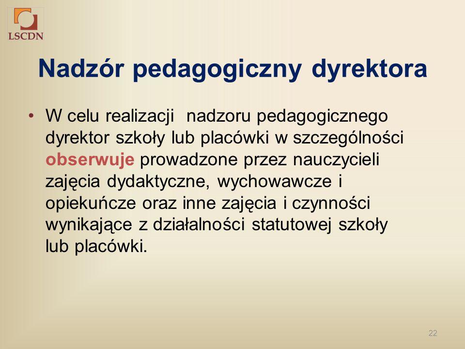 22 Nadzór pedagogiczny dyrektora W celu realizacji nadzoru pedagogicznego dyrektor szkoły lub placówki w szczególności obserwuje prowadzone przez nauc