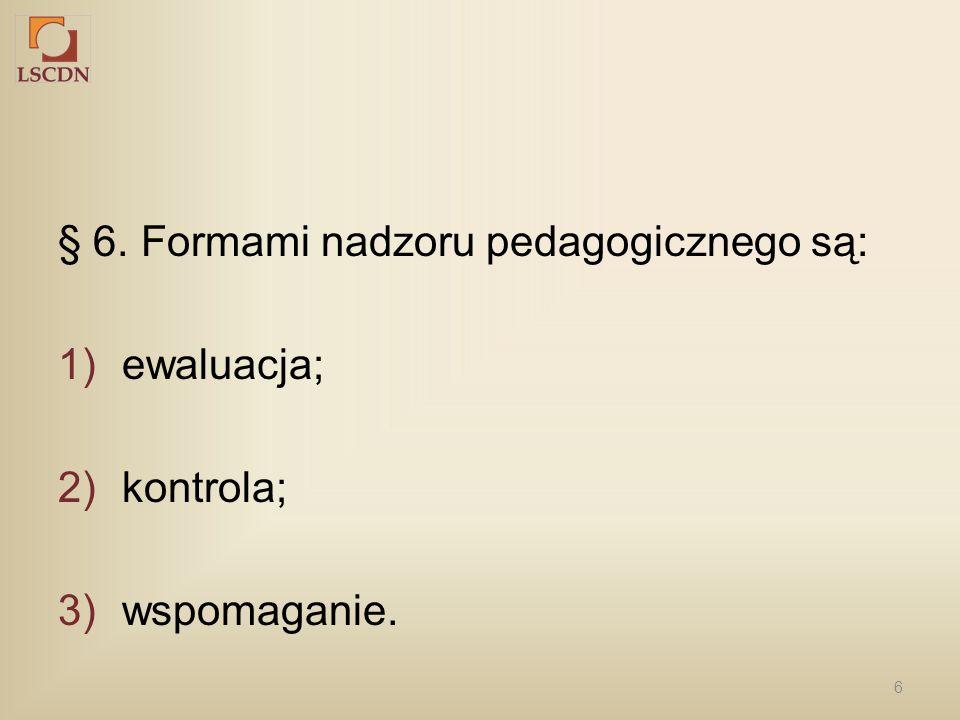 6 § 6. Formami nadzoru pedagogicznego są: 1)ewaluacja; 2)kontrola; 3)wspomaganie.