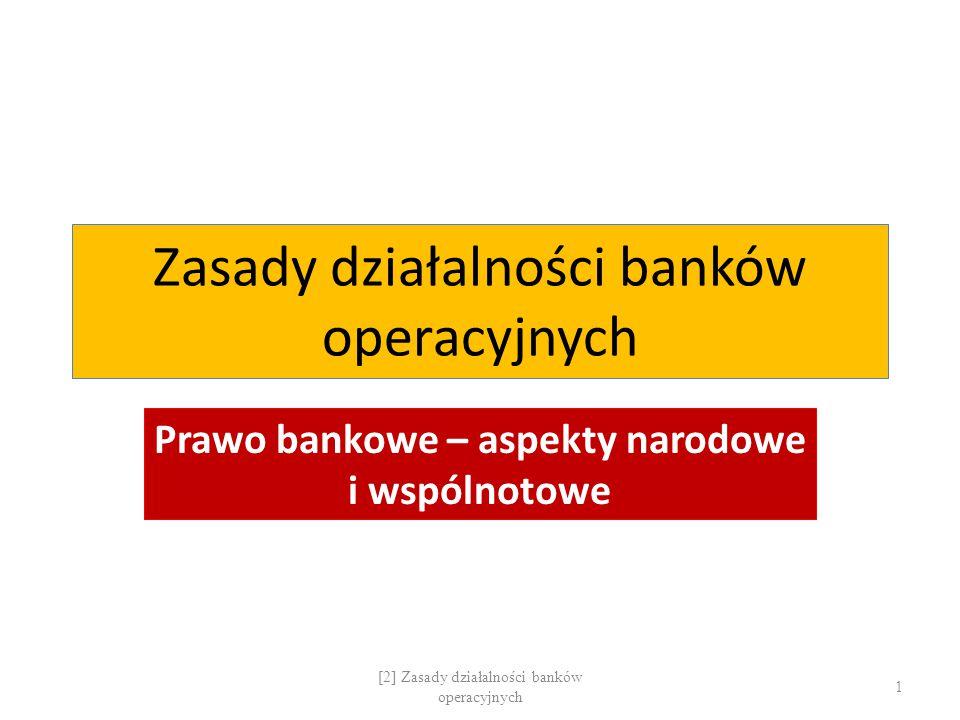 Zasady działalności banków operacyjnych Prawo bankowe – aspekty narodowe i wspólnotowe 1 [2] Zasady działalności banków operacyjnych