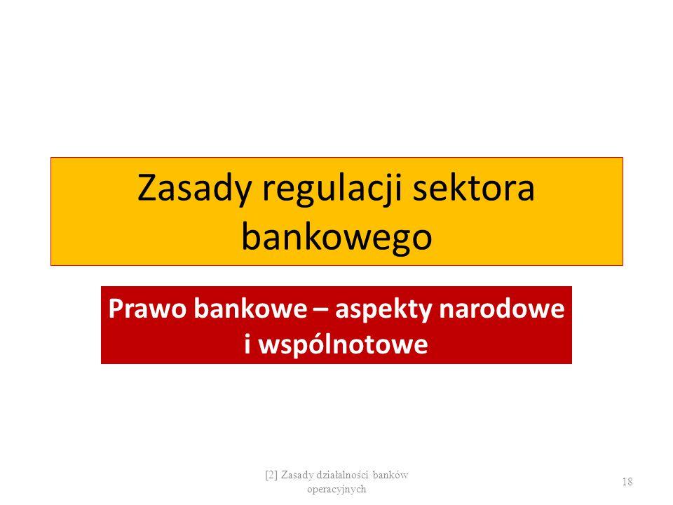 Zasady regulacji sektora bankowego Prawo bankowe – aspekty narodowe i wspólnotowe [2] Zasady działalności banków operacyjnych 18
