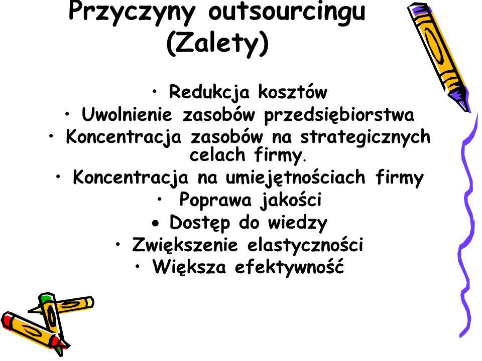 Przyczyny outsourcingu (Zalety) Redukcja kosztów Uwolnienie zasobów przedsiębiorstwa Koncentracja zasobów na strategicznych celach firmy.