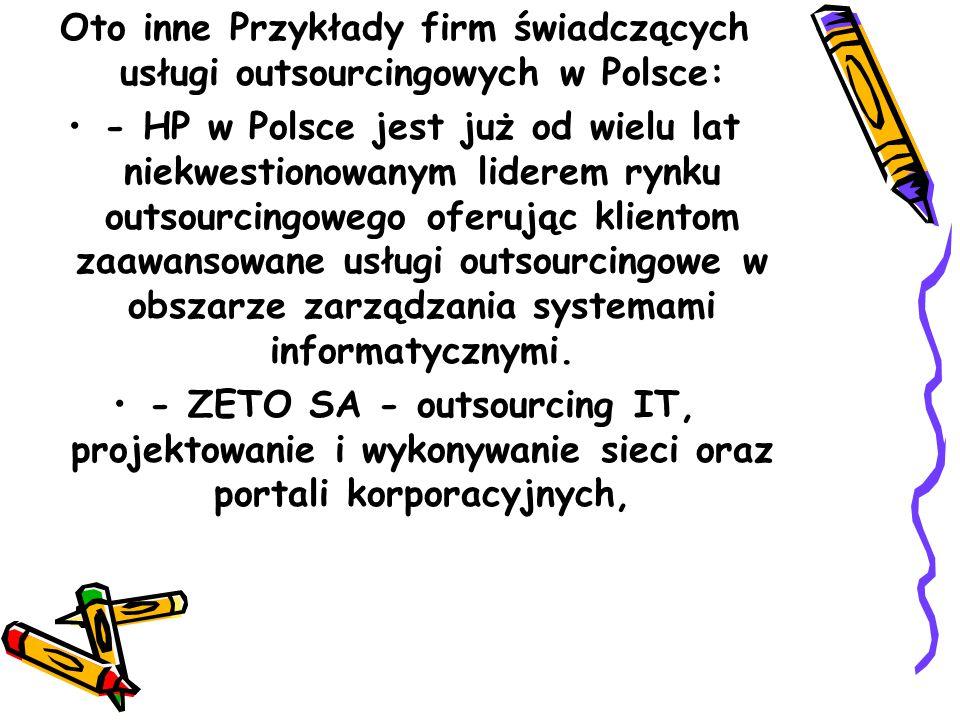 Oto inne Przykłady firm świadczących usługi outsourcingowych w Polsce: - HP w Polsce jest już od wielu lat niekwestionowanym liderem rynku outsourcingowego oferując klientom zaawansowane usługi outsourcingowe w obszarze zarządzania systemami informatycznymi.