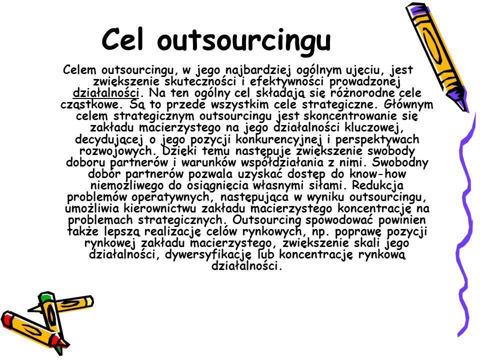 Cel outsourcingu Celem outsourcingu, w jego najbardziej ogólnym ujęciu, jest zwiększenie skuteczności i efektywności prowadzonej działalności.