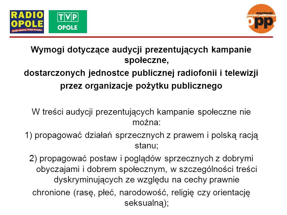 Wymogi dotyczące audycji prezentujących kampanie społeczne, dostarczonych jednostce publicznej radiofonii i telewizji przez organizacje pożytku publicznego W treści audycji prezentujących kampanie społeczne nie można: 1) propagować działań sprzecznych z prawem i polską racją stanu; 2) propagować postaw i poglądów sprzecznych z dobrymi obyczajami i dobrem społecznym, w szczególności treści dyskryminujących ze względu na cechy prawnie chronione (rasę, płeć, narodowość, religię czy orientację seksualną);