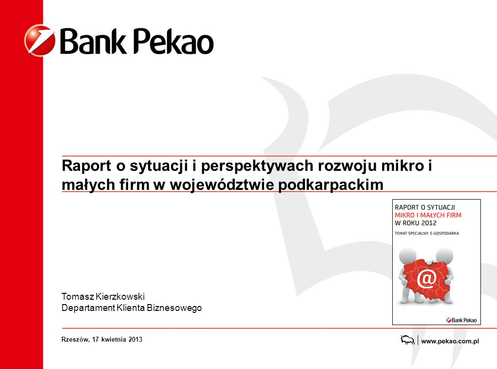 Raport o sytuacji i perspektywach rozwoju mikro i małych firm w województwie podkarpackim Tomasz Kierzkowski Departament Klienta Biznesowego Rzeszów, 17 kwietnia 2013
