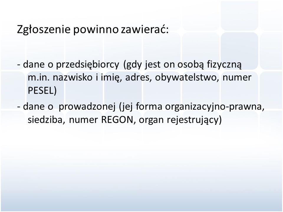 Zgłoszenie powinno zawierać: - dane o przedsiębiorcy (gdy jest on osobą fizyczną m.in. nazwisko i imię, adres, obywatelstwo, numer PESEL) - dane o pro