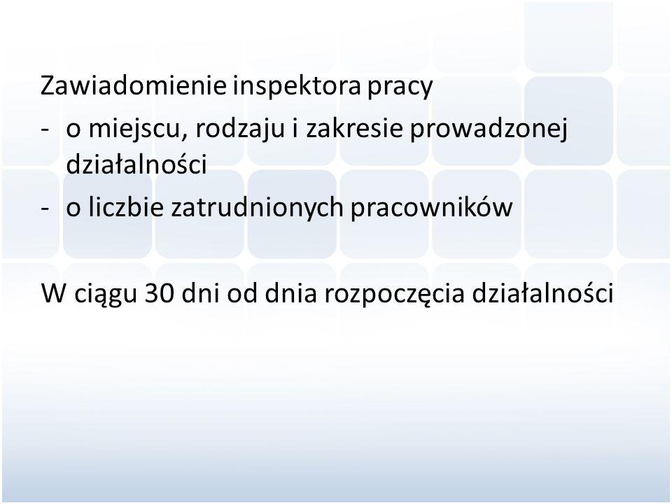 Zawiadomienie inspektora pracy -o miejscu, rodzaju i zakresie prowadzonej działalności -o liczbie zatrudnionych pracowników W ciągu 30 dni od dnia roz