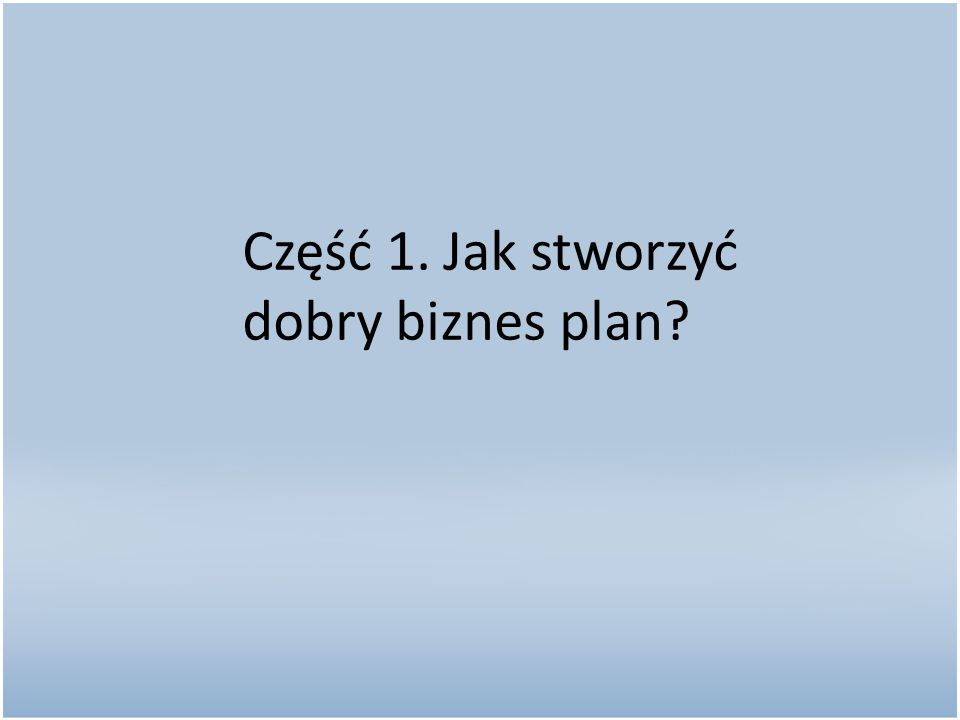 Część 1. Jak stworzyć dobry biznes plan?