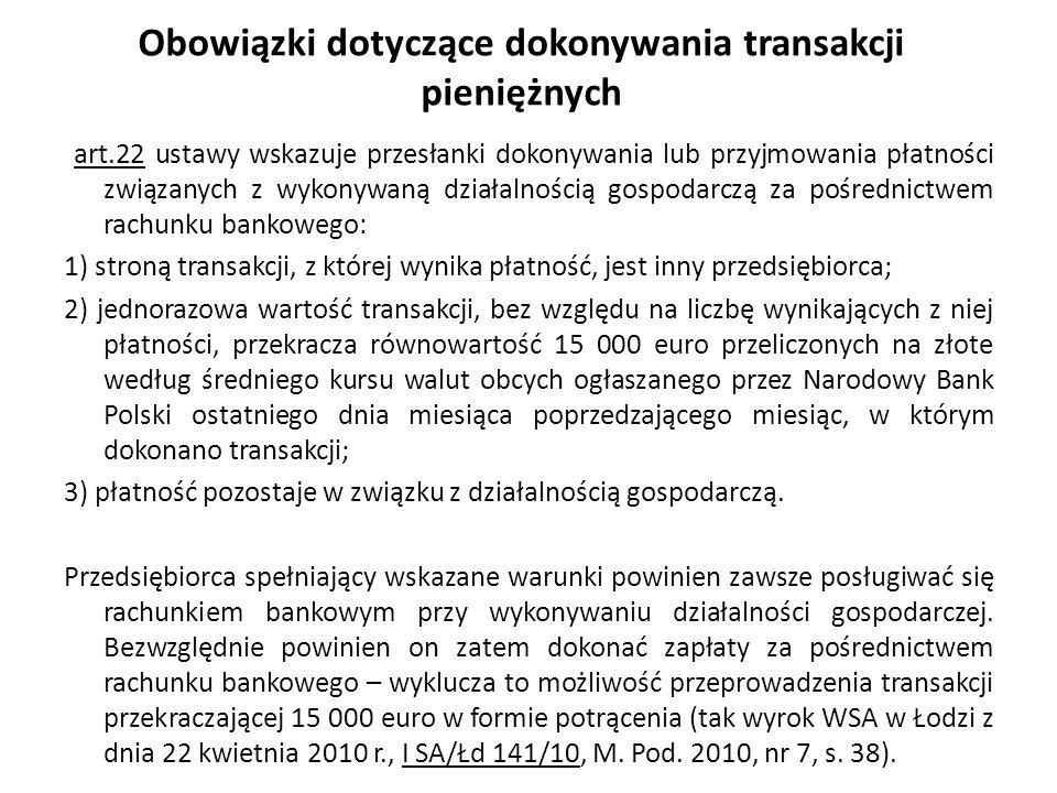 Obowiązki dotyczące dokonywania transakcji pieniężnych art.22 ustawy wskazuje przesłanki dokonywania lub przyjmowania płatności związanych z wykonywaną działalnością gospodarczą za pośrednictwem rachunku bankowego: 1) stroną transakcji, z której wynika płatność, jest inny przedsiębiorca; 2) jednorazowa wartość transakcji, bez względu na liczbę wynikających z niej płatności, przekracza równowartość 15 000 euro przeliczonych na złote według średniego kursu walut obcych ogłaszanego przez Narodowy Bank Polski ostatniego dnia miesiąca poprzedzającego miesiąc, w którym dokonano transakcji; 3) płatność pozostaje w związku z działalnością gospodarczą.