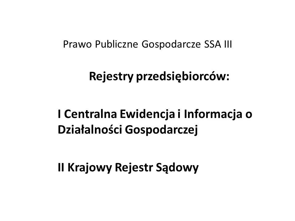 Prawo Publiczne Gospodarcze SSA III Rejestry przedsiębiorców: I Centralna Ewidencja i Informacja o Działalności Gospodarczej II Krajowy Rejestr Sądowy