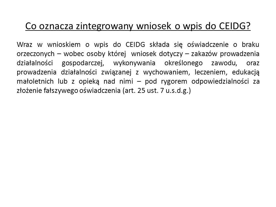 Co oznacza zintegrowany wniosek o wpis do CEIDG? Wraz w wnioskiem o wpis do CEIDG składa się oświadczenie o braku orzeczonych – wobec osoby której wni