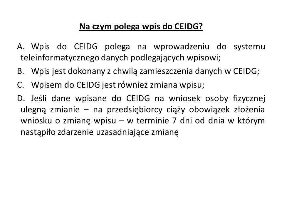 Na czym polega wpis do CEIDG? A.Wpis do CEIDG polega na wprowadzeniu do systemu teleinformatycznego danych podlegających wpisowi; B.Wpis jest dokonany