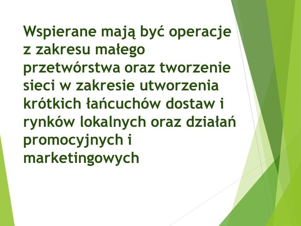 Wspierane mają być operacje z zakresu małego przetwórstwa oraz tworzenie sieci w zakresie utworzenia krótkich łańcuchów dostaw i rynków lokalnych oraz działań promocyjnych i marketingowych