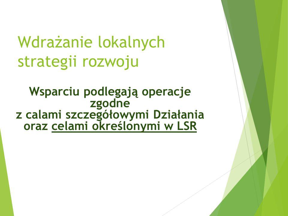 Wdrażanie lokalnych strategii rozwoju Wsparciu podlegają operacje zgodne z calami szczegółowymi Działania oraz celami określonymi w LSR