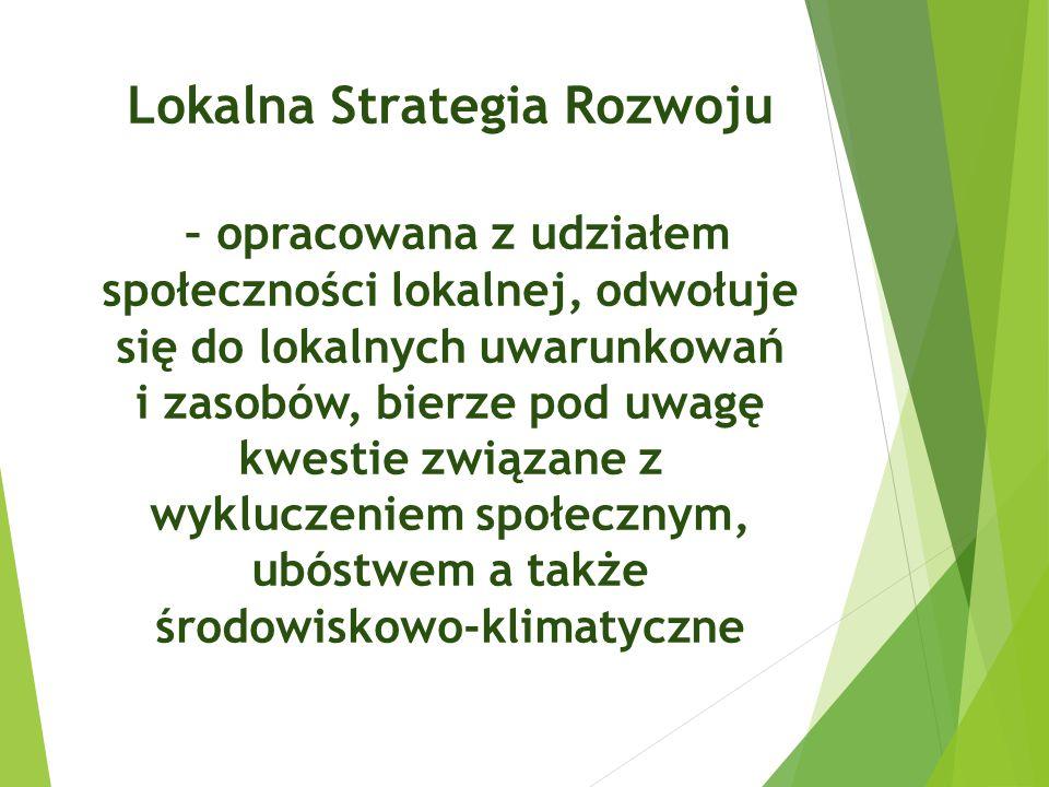 Lokalna Strategia Rozwoju – opracowana z udziałem społeczności lokalnej, odwołuje się do lokalnych uwarunkowań i zasobów, bierze pod uwagę kwestie zwi