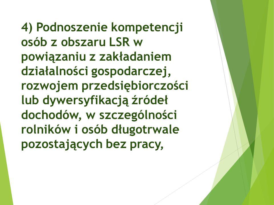 4) Podnoszenie kompetencji osób z obszaru LSR w powiązaniu z zakładaniem działalności gospodarczej, rozwojem przedsiębiorczości lub dywersyfikacją źródeł dochodów, w szczególności rolników i osób długotrwale pozostających bez pracy,