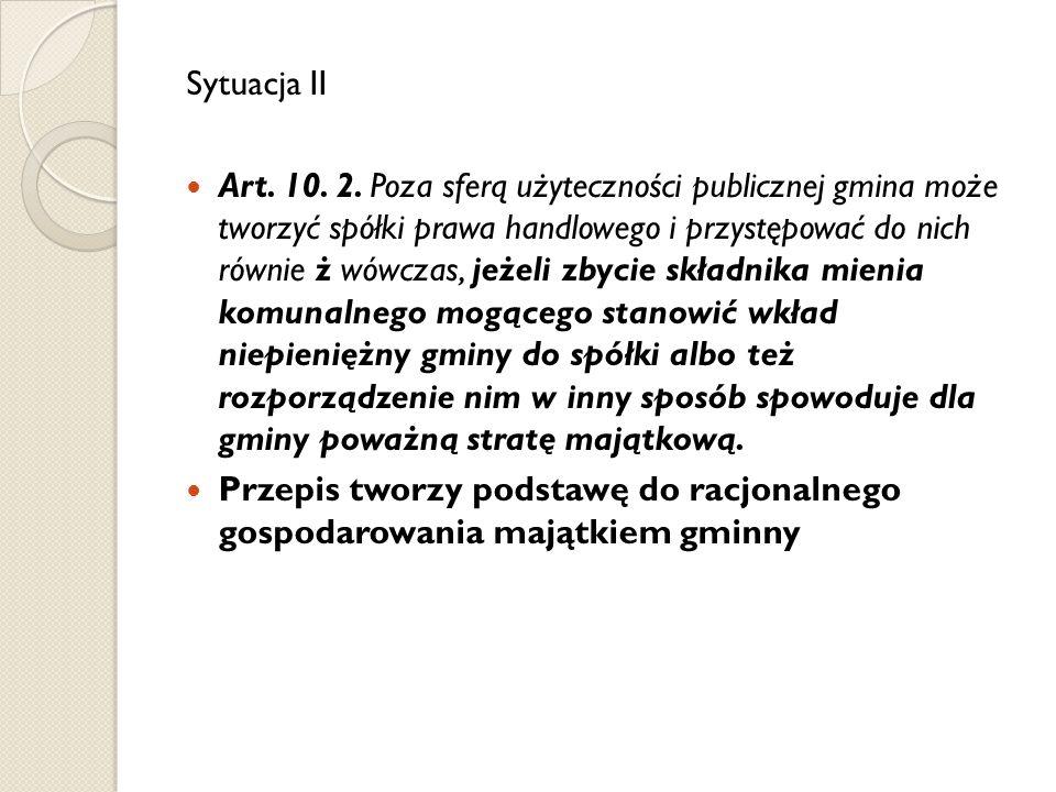Sytuacja II Art. 10. 2. Poza sferą użyteczności publicznej gmina może tworzyć spółki prawa handlowego i przystępować do nich równie ż wówczas, jeżeli