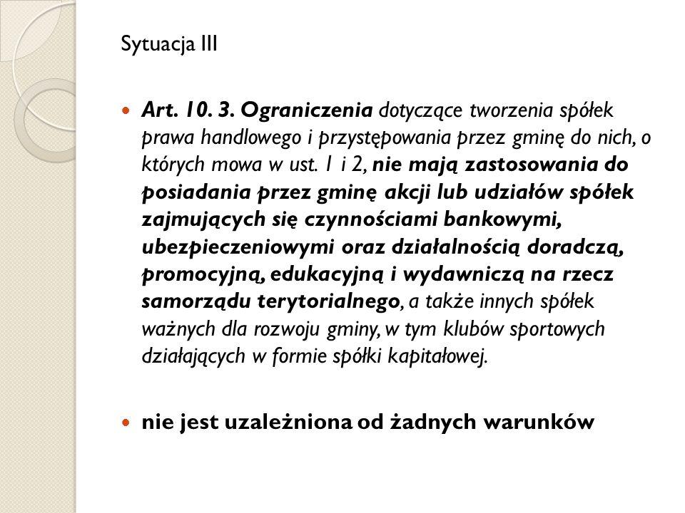 Sytuacja III Art. 10. 3. Ograniczenia dotyczące tworzenia spółek prawa handlowego i przystępowania przez gminę do nich, o których mowa w ust. 1 i 2, n