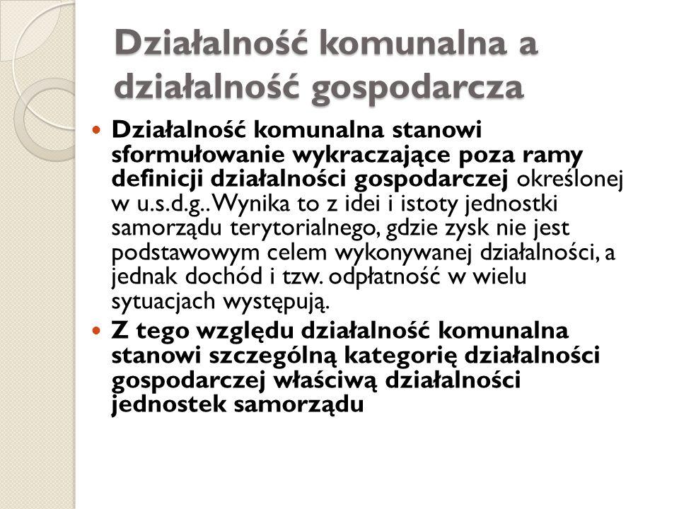 Działalność komunalna a działalność gospodarcza Działalność komunalna stanowi sformułowanie wykraczające poza ramy definicji działalności gospodarczej