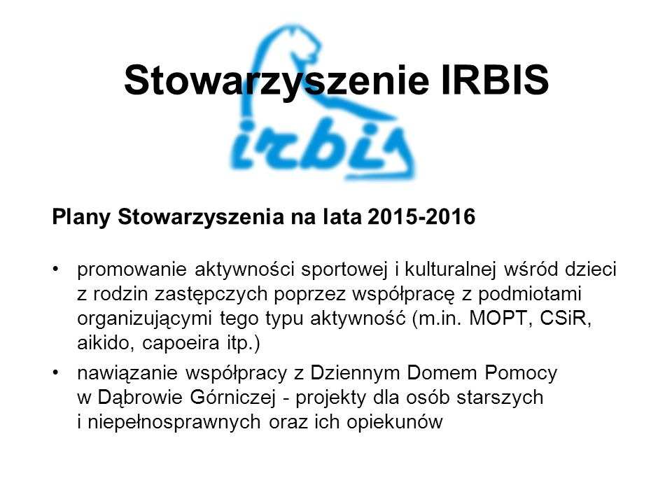 Stowarzyszenie IRBIS Plany Stowarzyszenia na lata 2015-2016 promowanie aktywności sportowej i kulturalnej wśród dzieci z rodzin zastępczych poprzez współpracę z podmiotami organizującymi tego typu aktywność (m.in.