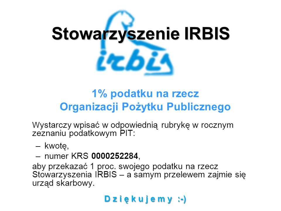 Stowarzyszenie IRBIS 1% podatku na rzecz Organizacji Pożytku Publicznego W ystarczy wpisać w odpowiednią rubrykę w rocznym zeznaniu podatkowym PIT: –kwotę, –numer KRS 0000252284, aby przekazać 1 proc.