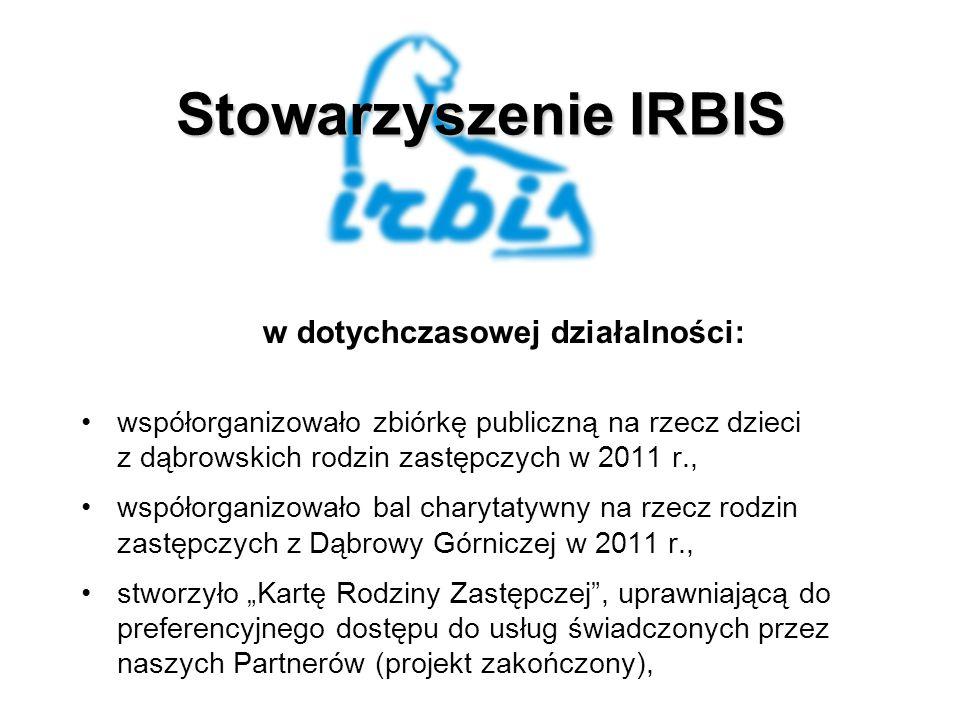 """Stowarzyszenie IRBIS w dotychczasowej działalności: współorganizowało zbiórkę publiczną na rzecz dzieci z dąbrowskich rodzin zastępczych w 2011 r., współorganizowało bal charytatywny na rzecz rodzin zastępczych z Dąbrowy Górniczej w 2011 r., stworzyło """"Kartę Rodziny Zastępczej , uprawniającą do preferencyjnego dostępu do usług świadczonych przez naszych Partnerów (projekt zakończony),"""