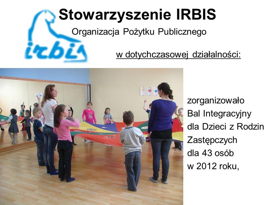 Stowarzyszenie IRBIS Organizacja Pożytku Publicznego w dotychczasowej działalności: zorganizowało Bal Integracyjny dla Dzieci z Rodzin Zastępczych dla 43 osób w 2012 roku,