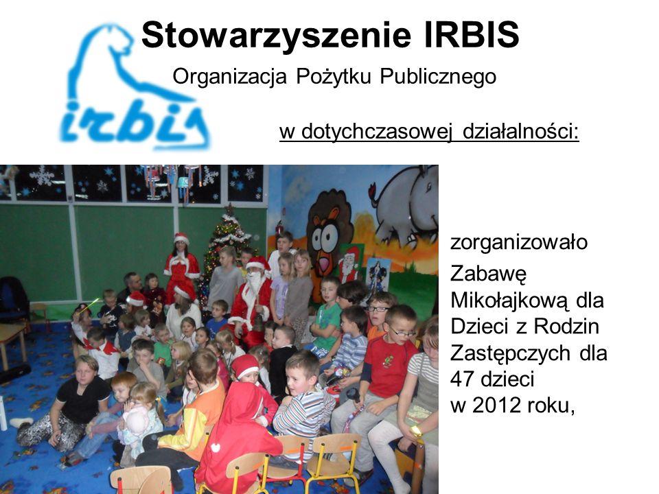 Stowarzyszenie IRBIS Organizacja Pożytku Publicznego w dotychczasowej działalności: zorganizowało Zabawę Mikołajkową dla Dzieci z Rodzin Zastępczych dla 47 dzieci w 2012 roku,