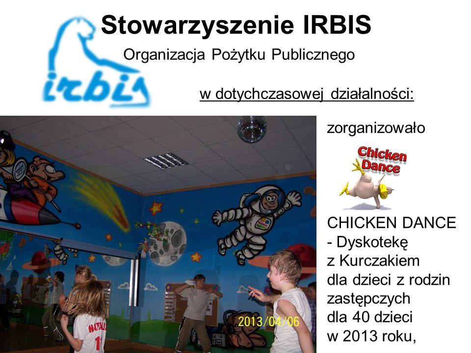 Stowarzyszenie IRBIS Organizacja Pożytku Publicznego w dotychczasowej działalności: zorganizowało CHICKEN DANCE - Dyskotekę z Kurczakiem dla dzieci z rodzin zastępczych dla 40 dzieci w 2013 roku,