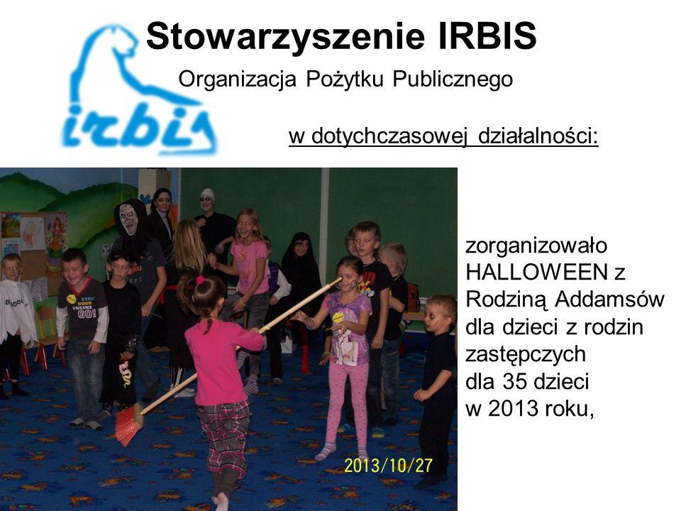 Stowarzyszenie IRBIS Organizacja Pożytku Publicznego w dotychczasowej działalności: zorganizowało HALLOWEEN z Rodziną Addamsów dla dzieci z rodzin zastępczych dla 35 dzieci w 2013 roku,