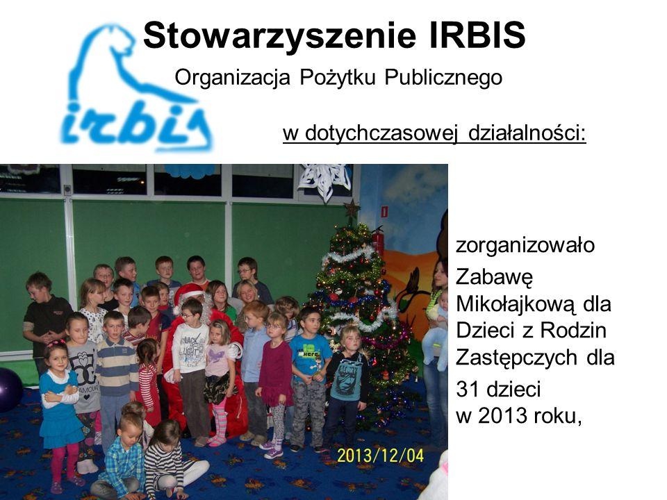 Stowarzyszenie IRBIS Organizacja Pożytku Publicznego w dotychczasowej działalności: zorganizowało Zabawę Mikołajkową dla Dzieci z Rodzin Zastępczych dla 31 dzieci w 2013 roku,
