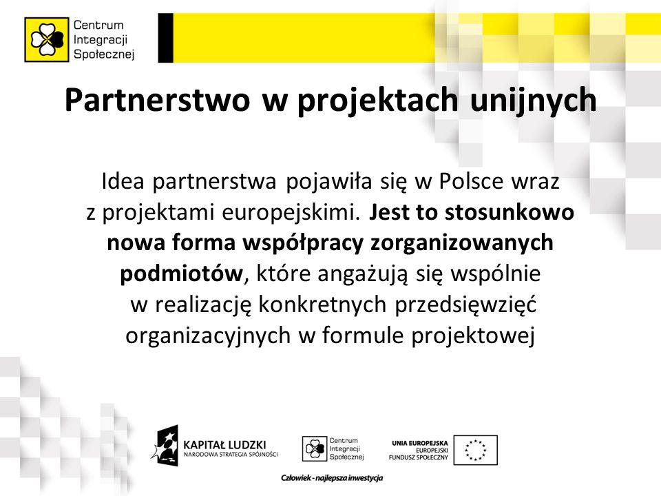 """Partnerstwo w projektach unijnych Ustawa z dnia 6 grudnia 2006 roku o zasadach prowadzenia polityki rozwoju* określa partnerstwo projektowe jako wspólną realizację projektów przez podmioty wnoszące do projektu zasoby ludzkie, organizacyjne, techniczne lub finansowe (czyli partnerów), realizujące wspólnie projekt, zwany dalej """"projektem partnerskim , na warunkach określonych w porozumieniu lub umowie partnerskiej lub na podstawie odrębnych przepisów *art."""
