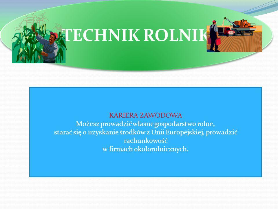 TECHNIK ROLNIK KARIERA ZAWODOWA Możesz prowadzić własne gospodarstwo rolne, starać się o uzyskanie środków z Unii Europejskiej, prowadzić rachunkowość w firmach okołorolnicznych.