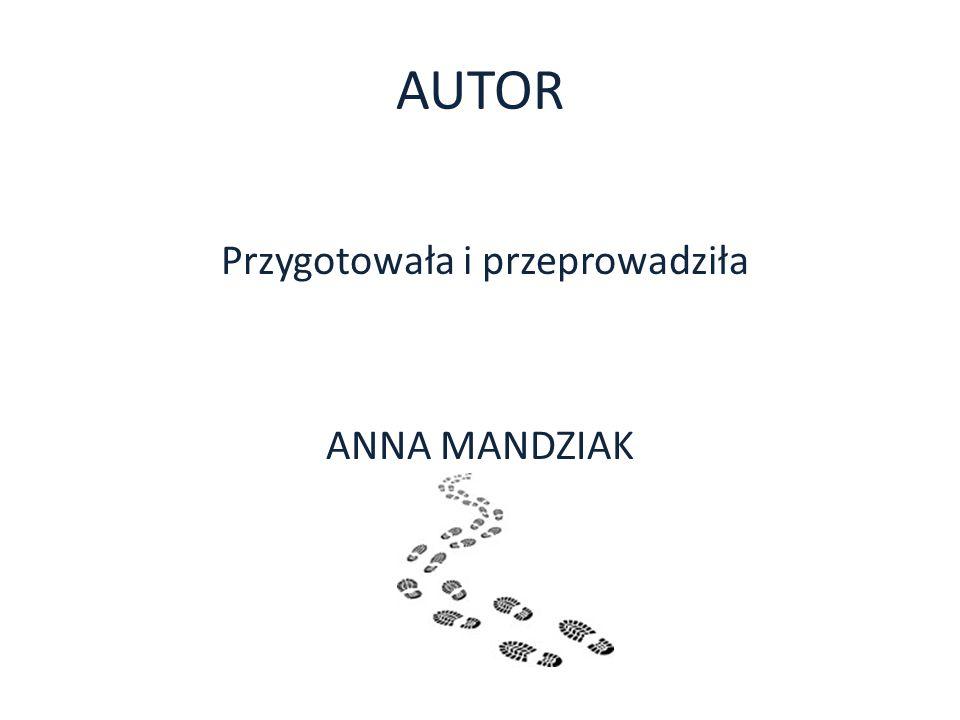 AUTOR Przygotowała i przeprowadziła ANNA MANDZIAK