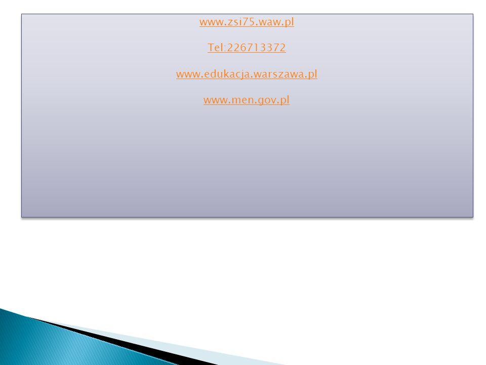 www.zsi75.waw.pl Tel:226713372 www.edukacja.warszawa.pl www.men.gov.pl www.zsi75.waw.pl Tel:226713372 www.edukacja.warszawa.pl www.men.gov.pl